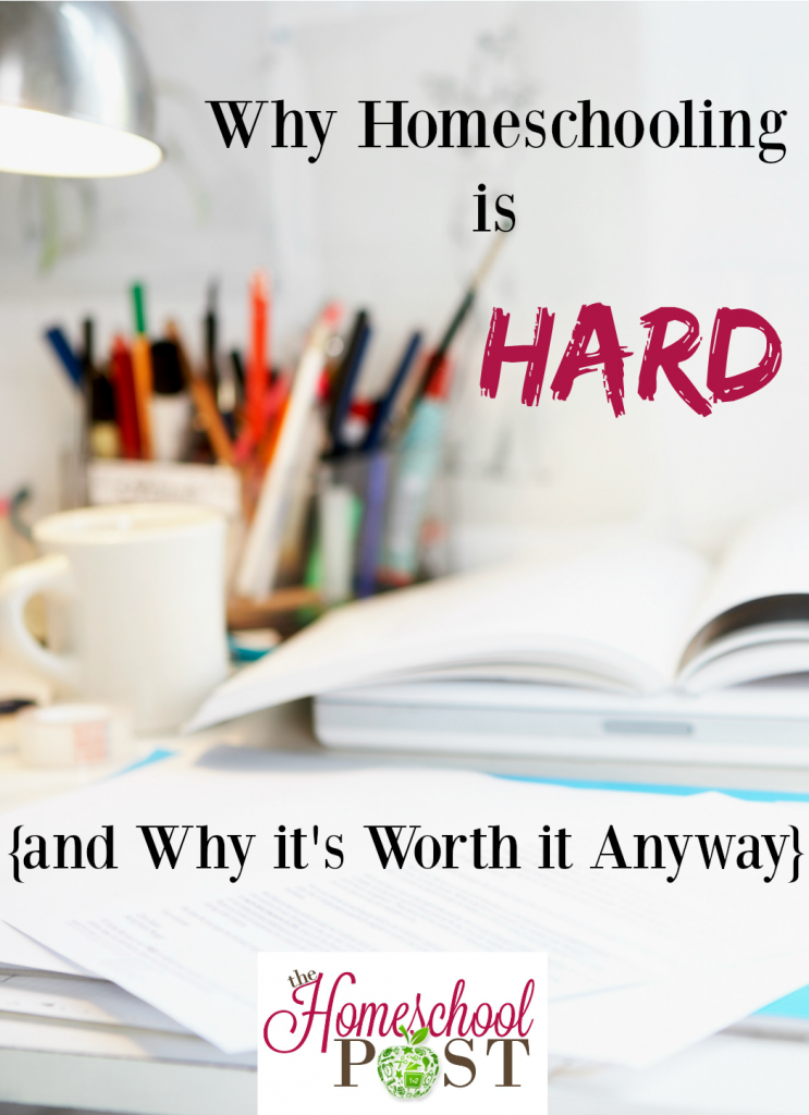 Why Homeschooling is HARD -- but it's worth it anyway. 5 reasons why it's hard and 5 reasons why it's worth it.