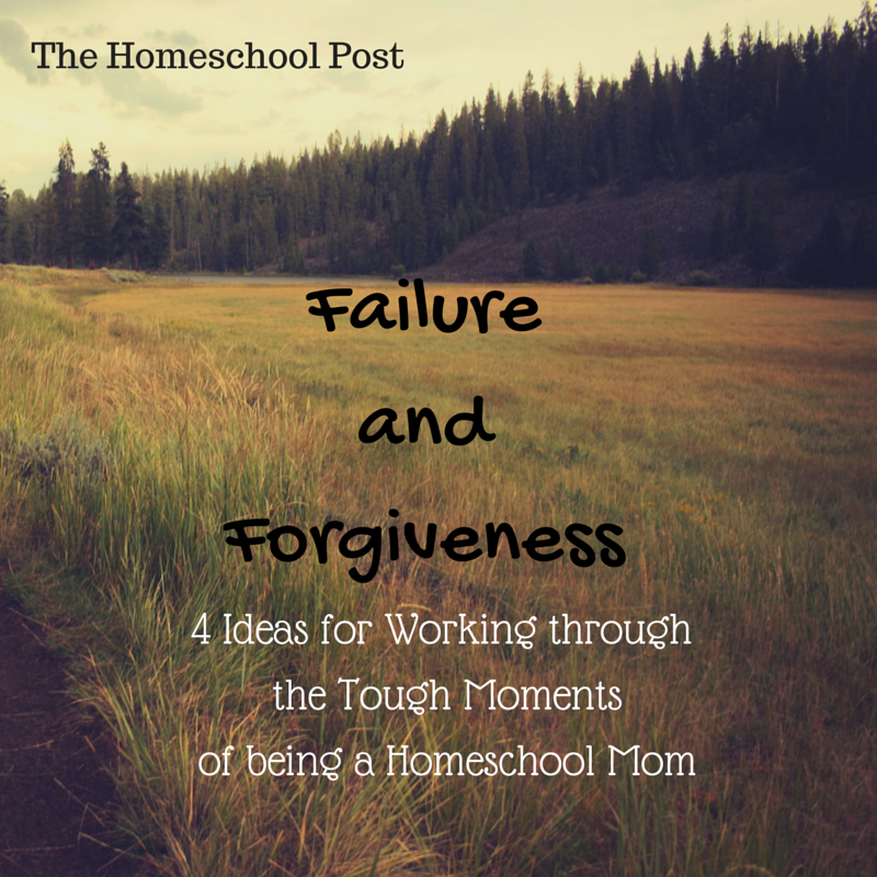 Failure & Forgiveness: 4 Ideas for Working through the Tough Moments of Being a Homeschool Mom